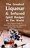 The Greatest Liqueur & Infused Spirit Recipes In The World: The Ultimate Guide To Homemade, Delicious Liqueurs & Infused Spirit Recipes