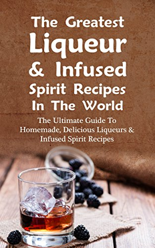 the-greatest-liqueur-infused-spirit-recipes-in-the-world-the-ultimate-guide-to-homemade-delicious-li