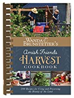 Wanda E. Brunstetter's Amish Friends Harvest Cookbook: 200 Recipes for Using and Preserving the Bounty of the Land