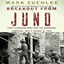 Breakout from Juno: First Canadian Army and the Normandy Campaign, July 4 - August 21, 1944 (       UNABRIDGED) by Mark Zuehlke Narrated by Dan Woren