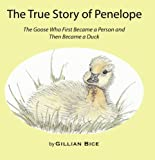 The True Story of Penelope: The Goose Who First Became a Person and Then Became a Duck