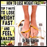 How to Lose Weight Fast: Top 7 Ways to Lose Weight Fast and Feel Amazing | Alex Grayson