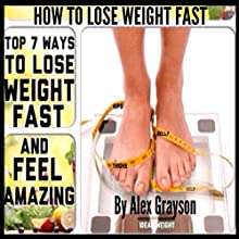 How to Lose Weight Fast: Top 7 Ways to Lose Weight Fast and Feel Amazing (       UNABRIDGED) by Alex Grayson Narrated by Michael Pauley