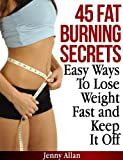 45 Fat Burning Secrets - Easy Ways To Lose Weight Fast and Keep It Off (English Edition)