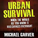 Urban Survival: When the World as You Know It Has Changed Overnight Audiobook by Michael Garver Narrated by John J. Watts, Jr.