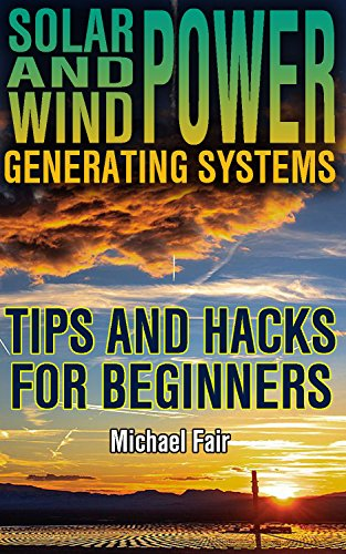 Solar and Wind Power Generating Systems: Tips and Hacks for Beginners: (Solar Power, Wind Power) (Power Generation Book 1)