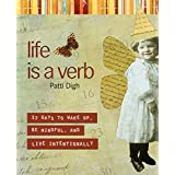Life Is a Verb: 37 Days To Wake Up, Be Mindful, And Live Intentionally ~ Patti Digh