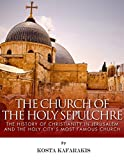 The Church of the Holy Sepulchre: The History of Christianity in Jerusalem and the Holy Citys Most Important Church