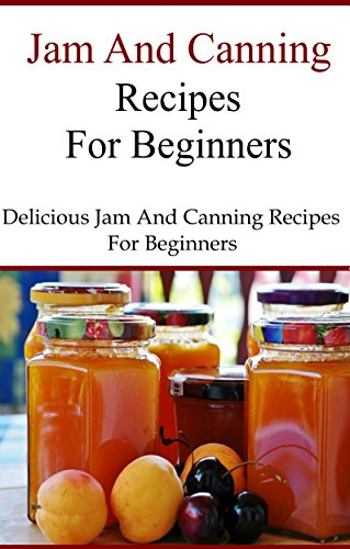 Canning And Jam Recipes For Beginners: Delicious Home Made Jam and Canning Recipes (Canning and Preserving Recipes) by Terry Smith