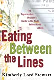 Kimberly Lord Stewart Eating Between the Lines: The Supermarket Shopper's Guide to the Truth Behind Food Labels