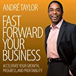 Fast Forward Your Business: Accelerate Your Growth, Progress, and Profitability | Andre Taylor