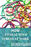How To Handle Stress At Work - Tips For A Stress Free Day-To-Day Life