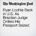 Ryan Lochte Back in U.S. As Brazilian Judge Orders His Passport Seized | Dom Phillips,Dave Sheinin