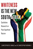 Whiteness Is the New South Africa: Qualitative Research on Post-Apartheid Racism (Critical Qualitative Research)