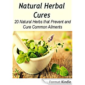 Natural Herbal Cures: 20 Natural Herbs that Prevent and Cure Common Ailments: (herbal remedies, natural remedies, herbs, juicing recipes, natural cures, healing) (English Edition)