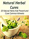 Natural Herbal Cures: 20 Natural Herbs that Prevent and Cure Common Ailments: (herbal remedies, natural remedies, herbs, juicing recipes, natural cures, healing)