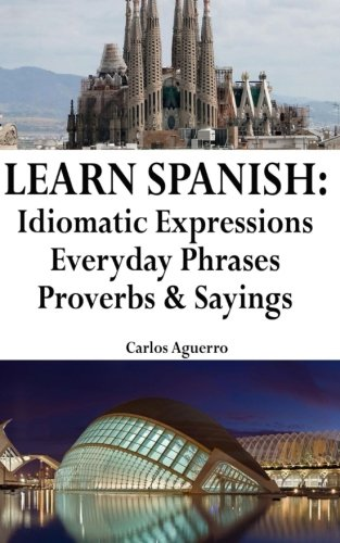 Learn Spanish: Idiomatic Expressions - Everyday Phrases - Proverbs & Sayings