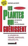 Les plantes qui guérissent : A utiliser en tisanes, ampoules, gélules, etc....