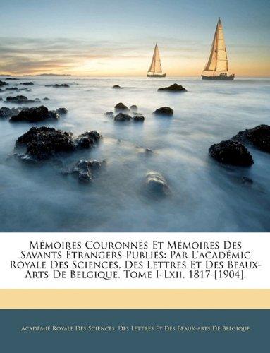 Mémoires Couronnés Et Mémoires Des Savants Étrangers Publiés: Par L'académic Royale Des Sciences, Des Lettres Et Des Beaux-Arts De Belgique. Tome I-Lxii, 1817-[1904].