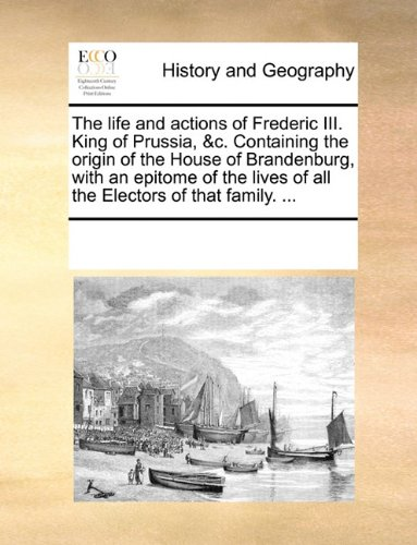The life and actions of Frederic III. King of Prussia, &c. Containing the origin of the House of Brandenburg, with a
