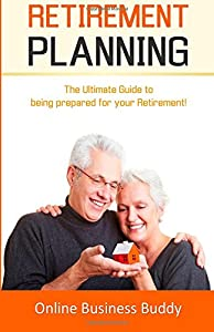 Retirement Planning: The Ultimate Guide to Being Prepared for your Retirement! by CreateSpace Independent Publishing Platform