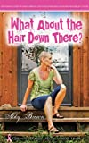What About the Hair Down There?: Chemo Chuckles and Treatment Tears: One Womans Story of Family, Friends, Love & Sex After Being Diagnosed with Breast Cancer