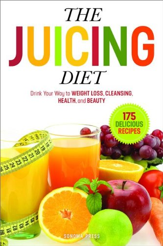 The Juicing Diet: Drink Your Way to Weight Loss, Cleansing, Health, and Beauty by Sonoma Press