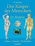 Der Körper des Menschen: Ein Bildatlas: Aufbau, Funktion, Krankheiten
