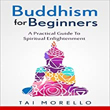 Buddhism for Beginners: A Practical Guide to Spiritual Enlightenment Audiobook by Tai Morello Narrated by  Sonic-Script Productions