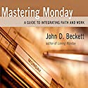 Mastering Monday: A Guide to Integrating Faith and Work Audiobook by John D. Beckett Narrated by John D. Beckett