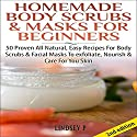 Homemade Body Scrubs & Masks for Beginners [2nd Edition]: 50 Proven All Natural, Easy Recipes for Body & Facial Masks to Exfoliate Nourish, & Care for Your Skin Audiobook by Lindsey P. Narrated by Millian Quinteros