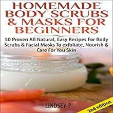 Homemade Body Scrubs & Masks for Beginners [2nd Edition]: 50 Proven All Natural, Easy Recipes for Body & Facial Masks to Exfoliate Nourish, & Care for Your Skin (       UNABRIDGED) by Lindsey P. Narrated by Millian Quinteros