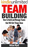 Team Building: How to Build & Manage Teams That Will Get Things Done