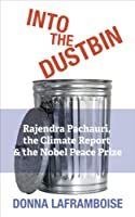 Into the Dustbin: Rajendra Pachauri, the Climate Report & the Nobel Peace Prize (English Edition)