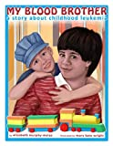 My Blood Brother: A Story About Childhood Leukemia