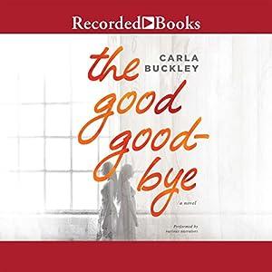 The Good Goodbye Audiobook by Carla Buckley Narrated by Ali Ahn, Suzy Jackson, Eva Kaminsky