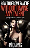 How to Become Famous Without Having Any Talent: If They Can Do it - So Can You!