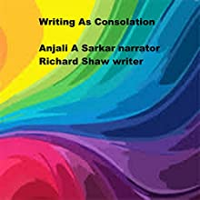 Writing as Consolation (       UNABRIDGED) by Richard Shaw Narrated by Anjali A Sarkar