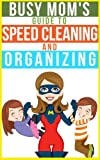 The Busy Moms Guide To Speed Cleaning And Organizing: How To Organize, Clean, And Keep Your Home Spotless