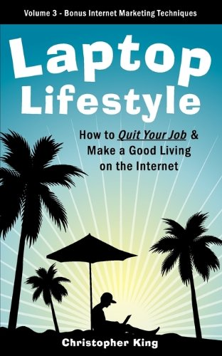 Laptop Lifestyle - How to Quit Your Job and Make a Good Living on the Internet (Volume 3 - Bonus Internet Marketing Techniques)
