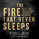 The Fire That Never Sleeps: Keys to Sustaining Personal Revival | Michael L. Brown,John Killpatrick,Larry Sparks