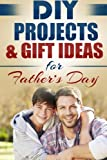 DIY Projects & Gift Ideas for Fathers Day: Amazingly Easy Guided Gift Ideas For Beginners To The More Experienced (Do It Yourself, Crafts and ... Fathers Day, Holiday Gift ) (Volume 1)