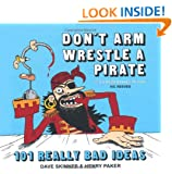 Don't Arm Wrestle a Pirate: 101 Really Bad Ideas