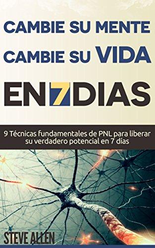 PNL - Cambie su mente y cambie su vida en 7 días con técnicas de Programación Neurolinguistica: 9 Técnicas fundamentales de PNL para liberar su verdadero potencial en 7 días (Superación Personal)