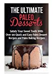 img - for The Ultimate Paleo Desserts: Satisfy Your Sweet Tooth With Over 100 Quick and Easy Paleo Dessert Recipes and Paleo Baking Recipes book / textbook / text book