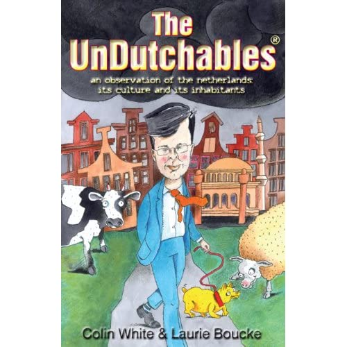 The Undutchables: An Observation of the Netherlands, Its Culture and Its Inhabitants Colin White and Laurie Boucke