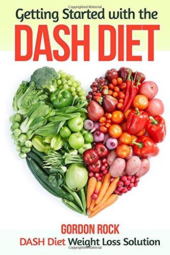 Getting Started with the DASH Diet: DASH Diet Weight Loss Solution (Dash Diet Cookbook) by Gordon Rock