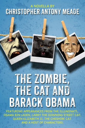 Book: The Zombie, the Cat, and Barack Obama - Featuring appearances from The Illuminati, Osama Bin Laden, Larry the Downing Street cat, Queen Elizabeth II, the Cheshire cat and a host of characters. by Christopher Antony Meade