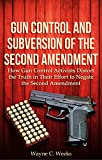 Gun Control and the Subversion of the Second Amendment: How Gun Control Activists Distort the Truth in Their Effort to Negate the Second Amendment