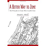 A Better Way to Zone: Ten Principles to Create More Livable Cities ~ Donald L. Elliott